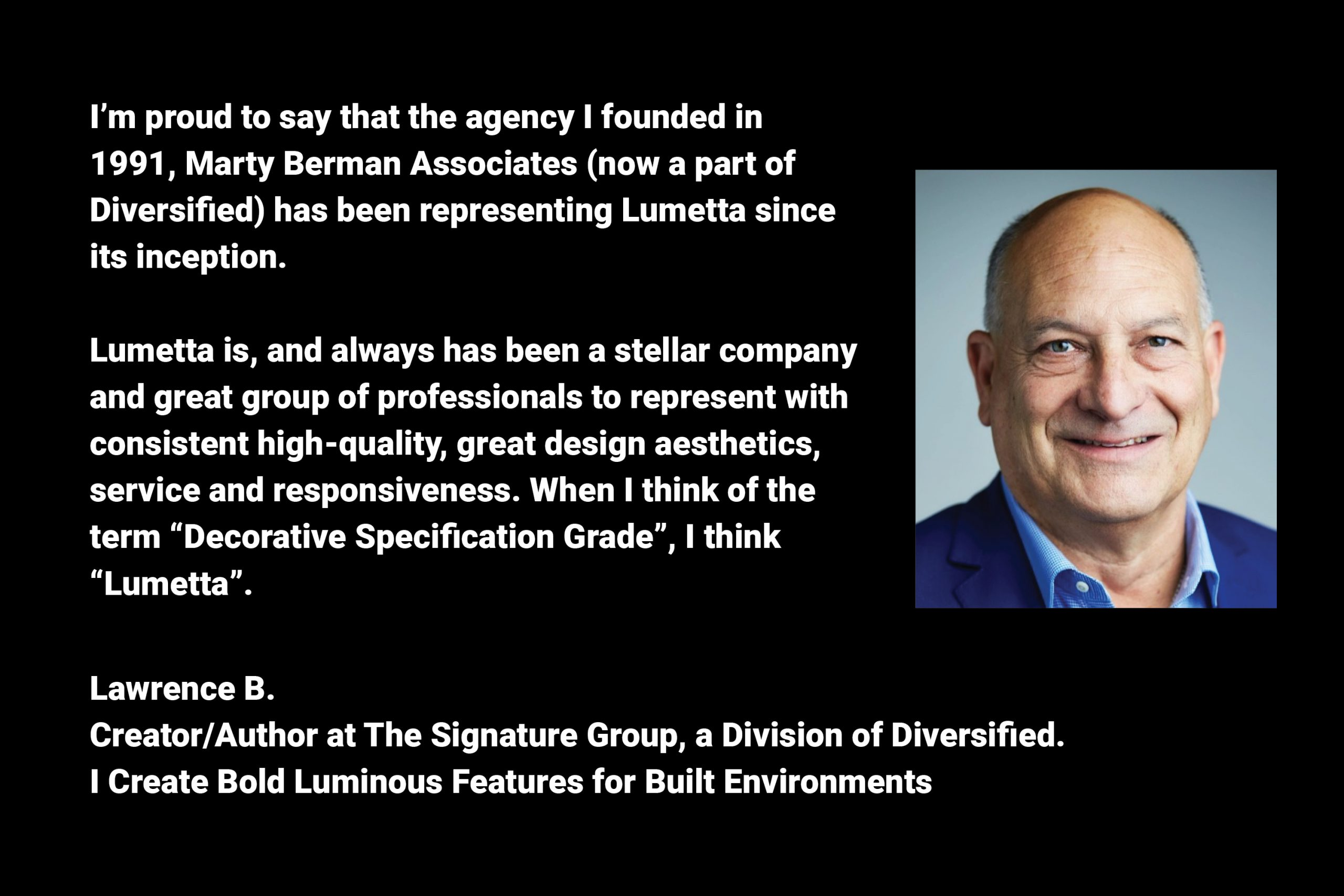 Lumetta is, and always has been a stellar company and great group of professionals to represent with consistent high-quality, great design aesthetics, service and responsiveness.